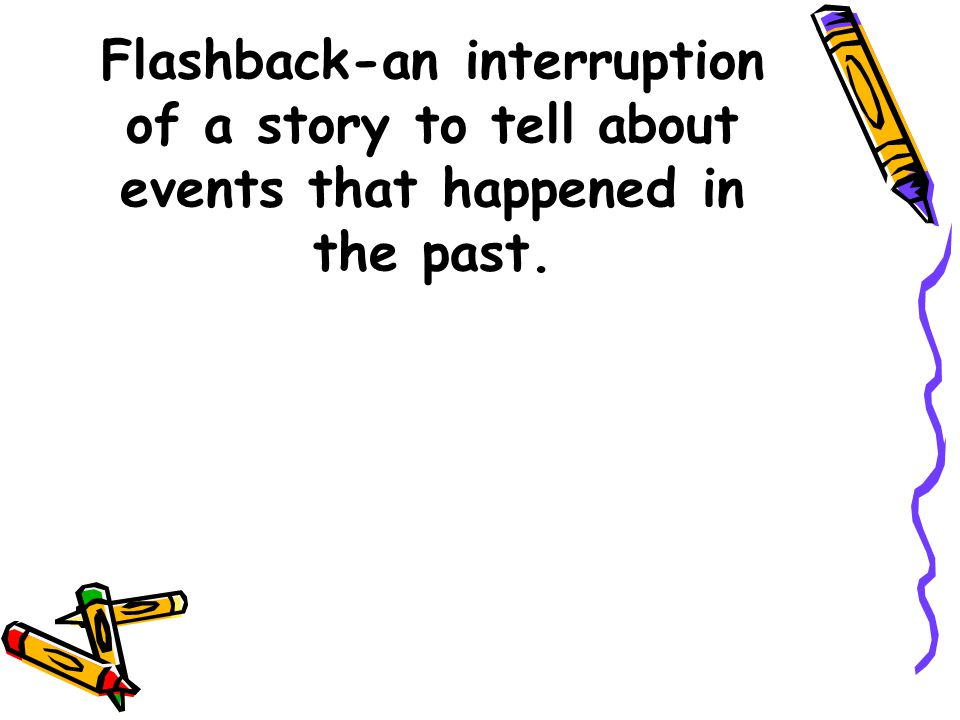 Flashback-an interruption of a story to tell about events that happened in the past.