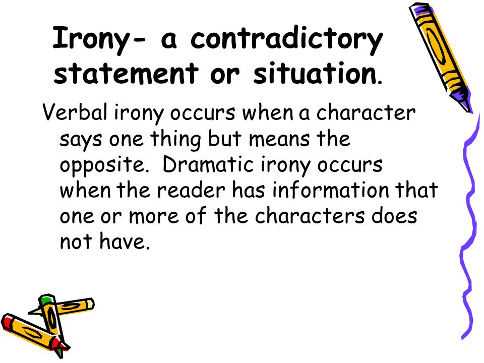 Irony- a contradictory statement or situation.