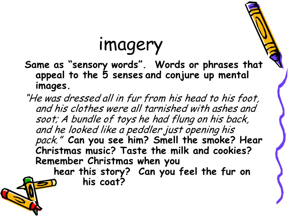 imagery Same as sensory words . Words or phrases that appeal to the 5 senses and conjure up mental images.