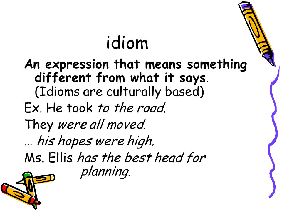 idiom An expression that means something different from what it says. (Idioms are culturally based)