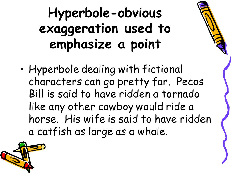 Hyperbole-obvious exaggeration used to emphasize a point