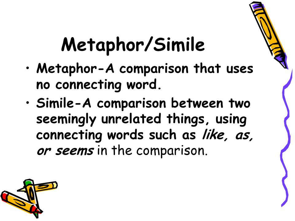Metaphor/Simile Metaphor-A comparison that uses no connecting word.