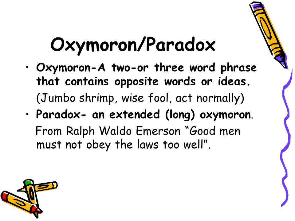 Oxymoron/Paradox Oxymoron-A two-or three word phrase that contains opposite words or ideas. (Jumbo shrimp, wise fool, act normally)