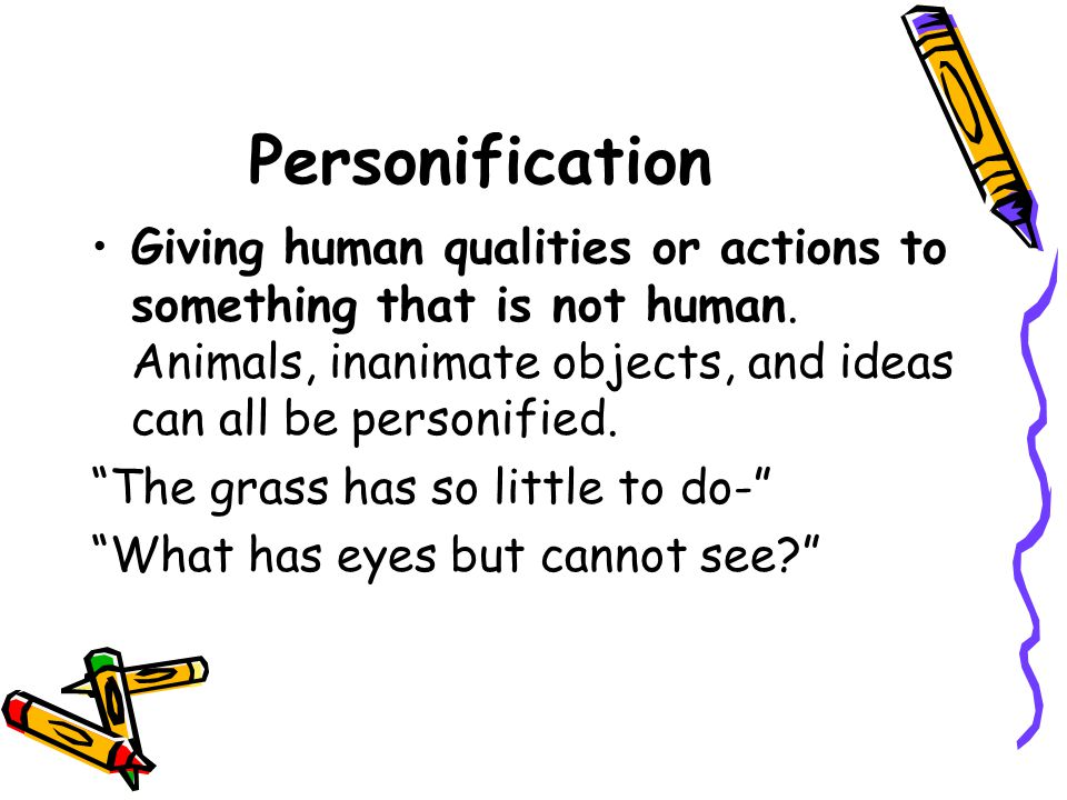 Personification Giving human qualities or actions to something that is not human. Animals, inanimate objects, and ideas can all be personified.