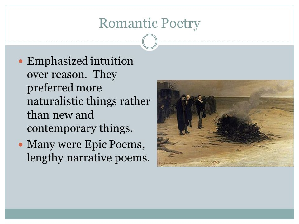 Romantic Poetry Emphasized intuition over reason. They preferred more naturalistic things rather than new and contemporary things.