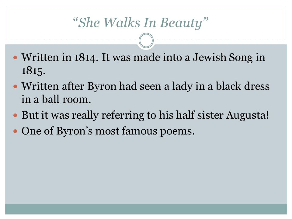She Walks In Beauty Written in 1814. It was made into a Jewish Song in 1815. Written after Byron had seen a lady in a black dress in a ball room.
