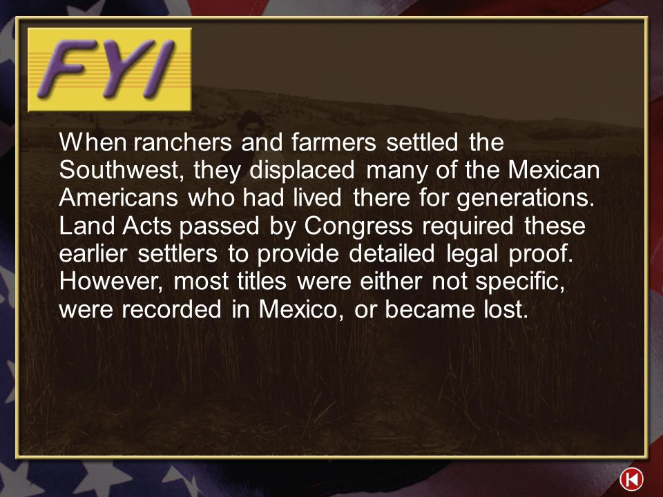 When ranchers and farmers settled the Southwest, they displaced many of the Mexican Americans who had lived there for generations. Land Acts passed by Congress required these earlier settlers to provide detailed legal proof. However, most titles were either not specific, were recorded in Mexico, or became lost.