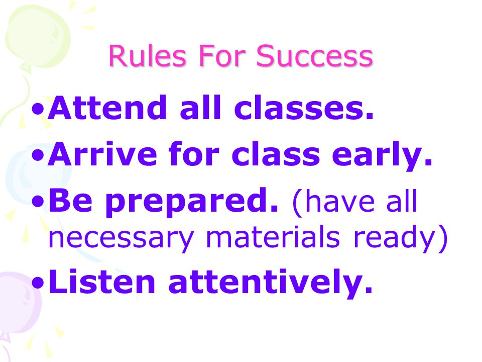 Be prepared. (have all necessary materials ready) Listen attentively.