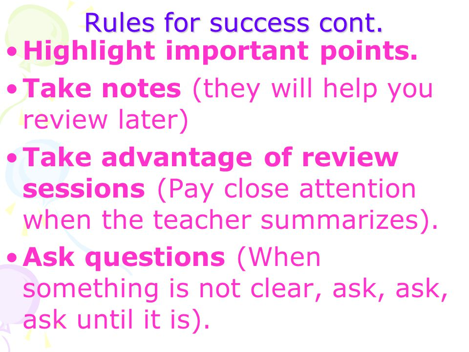 Rules for success cont. Highlight important points. Take notes (they will help you review later)