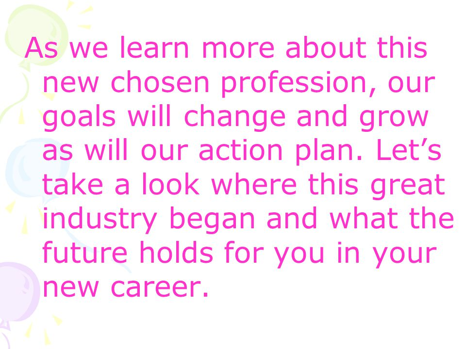 As we learn more about this new chosen profession, our goals will change and grow as will our action plan.