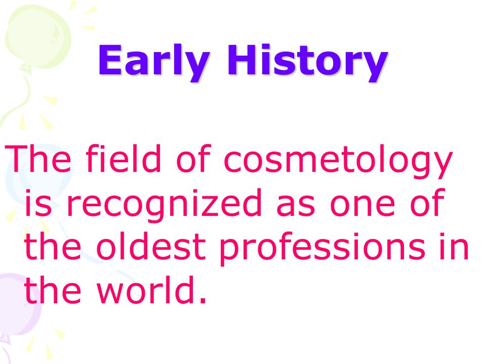 Early History The field of cosmetology is recognized as one of the oldest professions in the world.