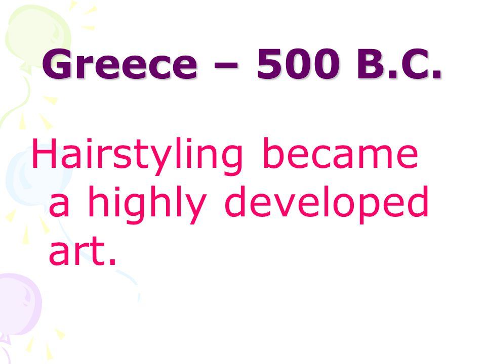 Greece – 500 B.C. Hairstyling became a highly developed art.