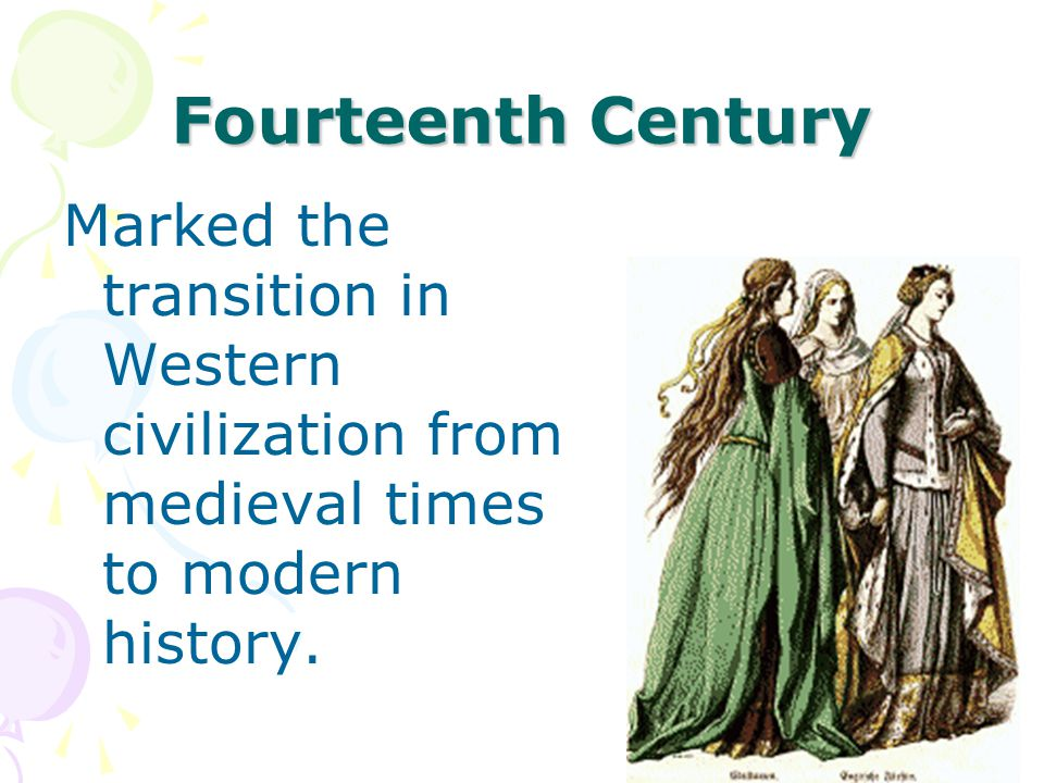 Fourteenth Century Marked the transition in Western civilization from medieval times to modern history.