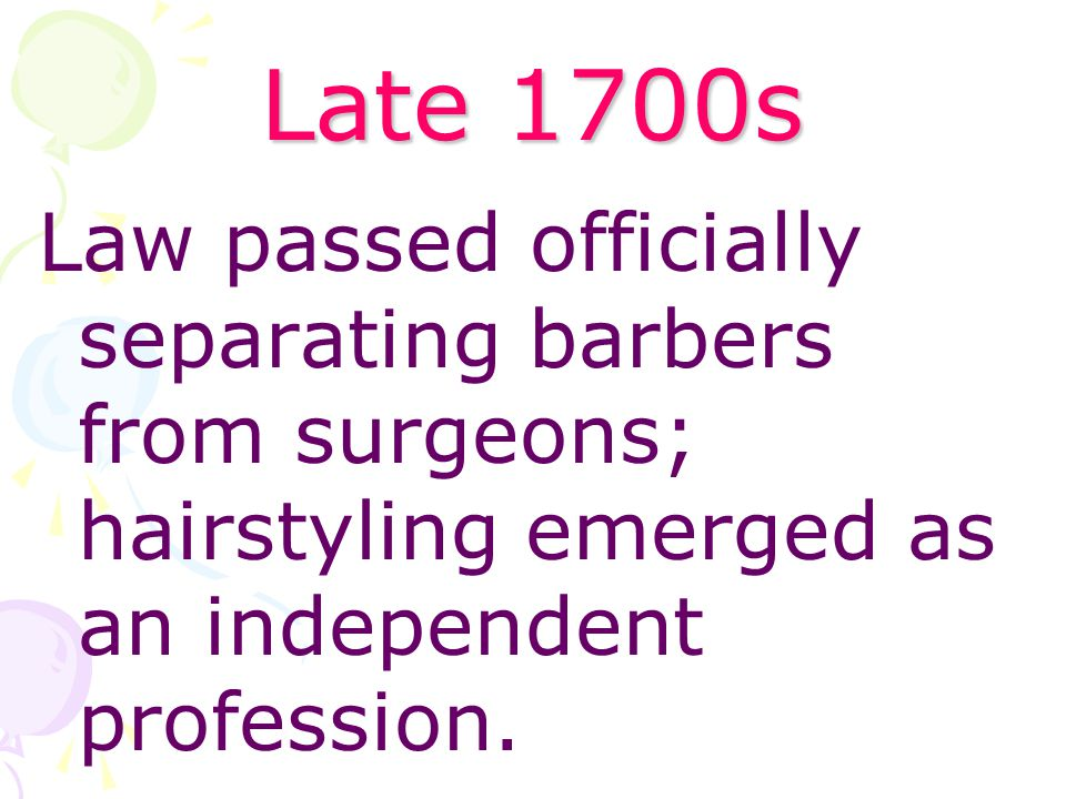 Late 1700s Law passed officially separating barbers from surgeons; hairstyling emerged as an independent profession.