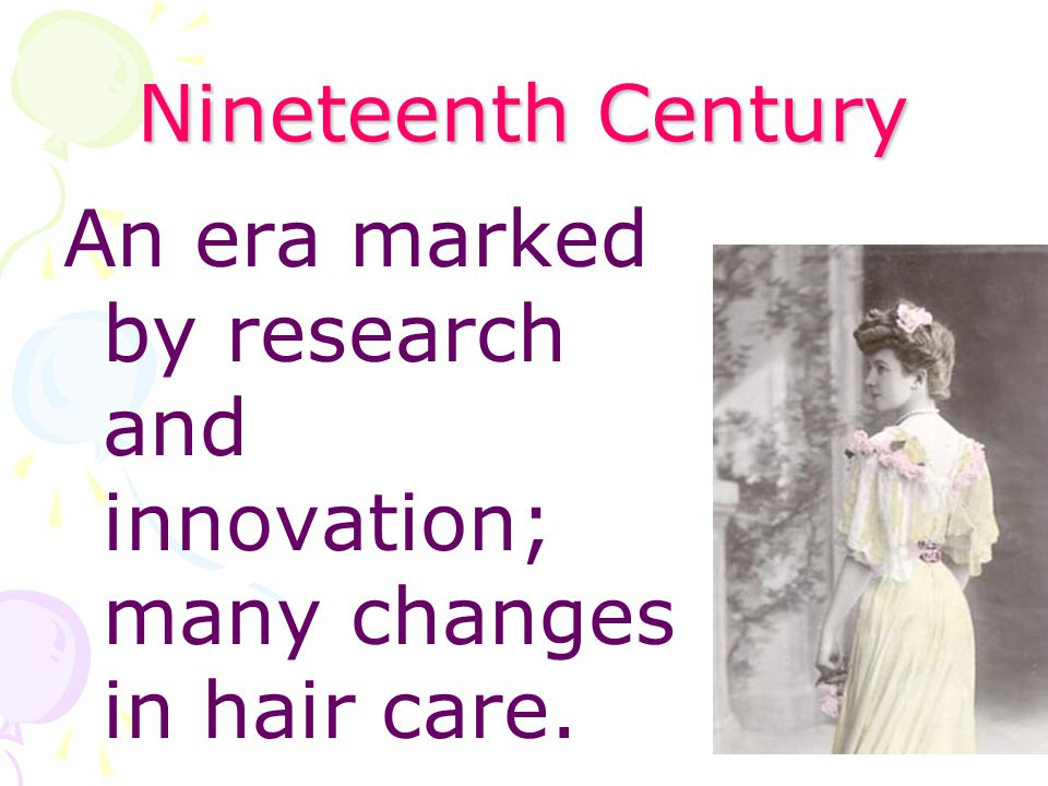 Nineteenth Century An era marked by research and innovation; many changes in hair care.