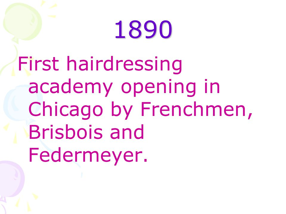 1890 First hairdressing academy opening in Chicago by Frenchmen, Brisbois and Federmeyer.