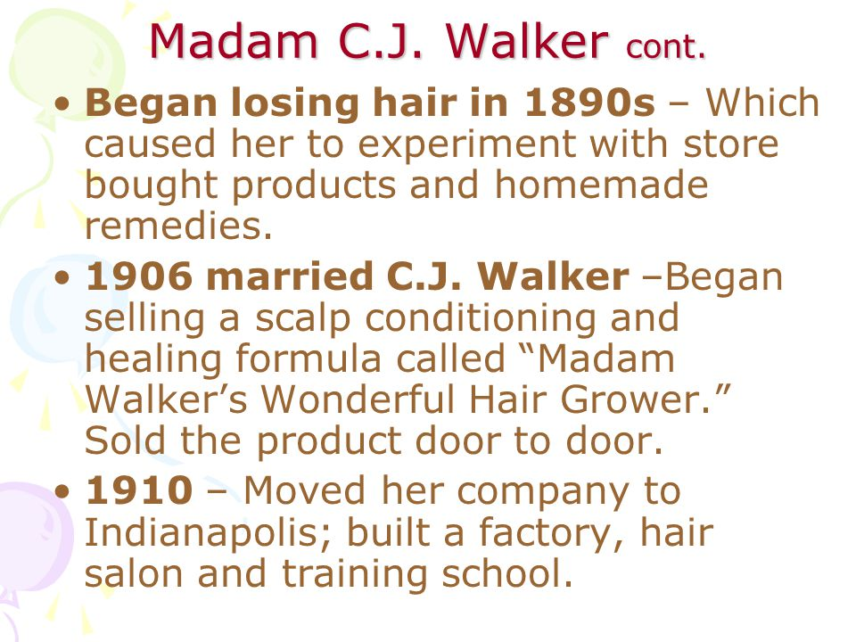 Madam C.J. Walker cont. Began losing hair in 1890s – Which caused her to experiment with store bought products and homemade remedies.