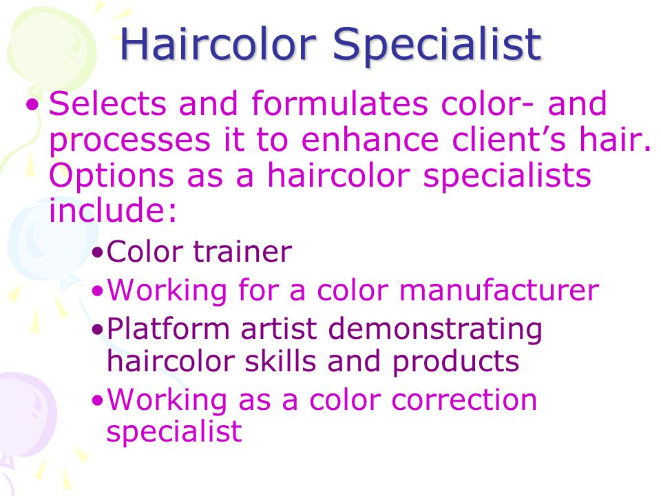 Haircolor Specialist Selects and formulates color- and processes it to enhance client's hair. Options as a haircolor specialists include: