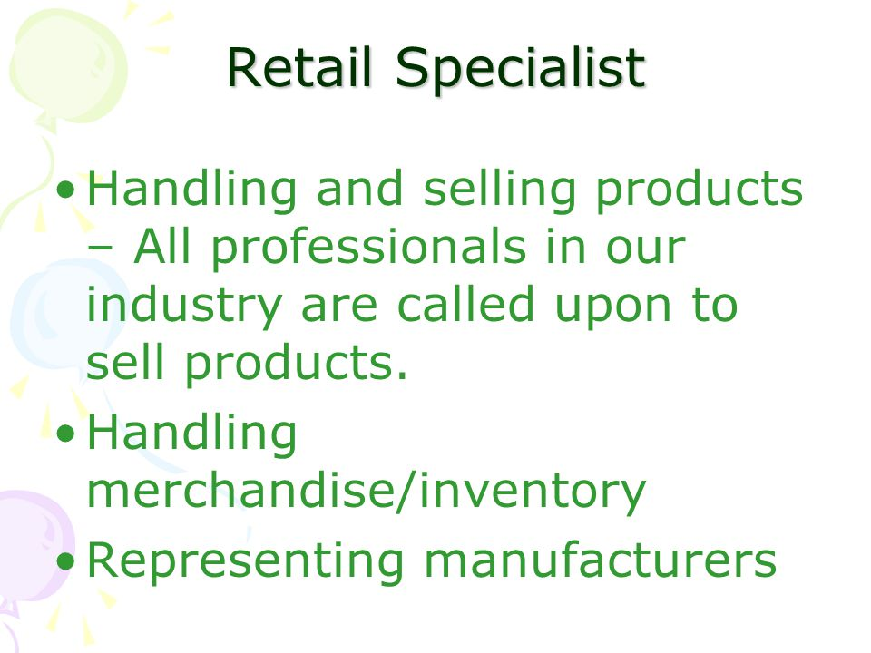 Retail Specialist Handling and selling products – All professionals in our industry are called upon to sell products.
