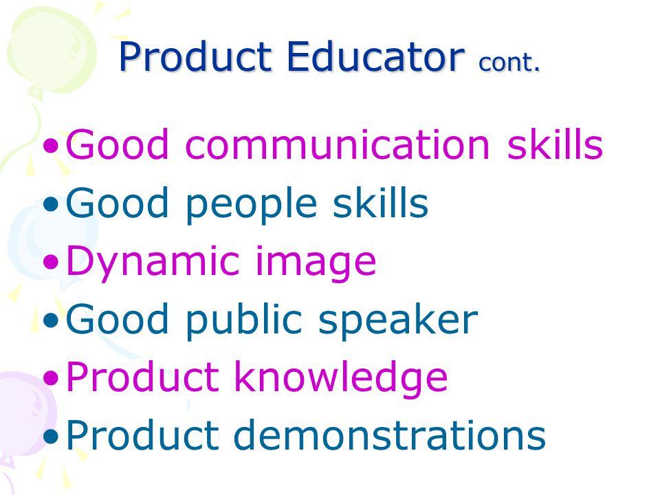 Product Educator cont. Good communication skills. Good people skills. Dynamic image. Good public speaker.