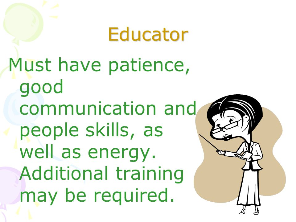 Educator Must have patience, good communication and people skills, as well as energy.