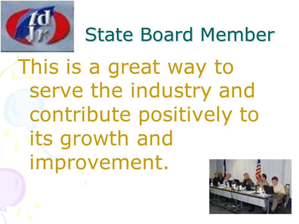 State Board Member This is a great way to serve the industry and contribute positively to its growth and improvement.