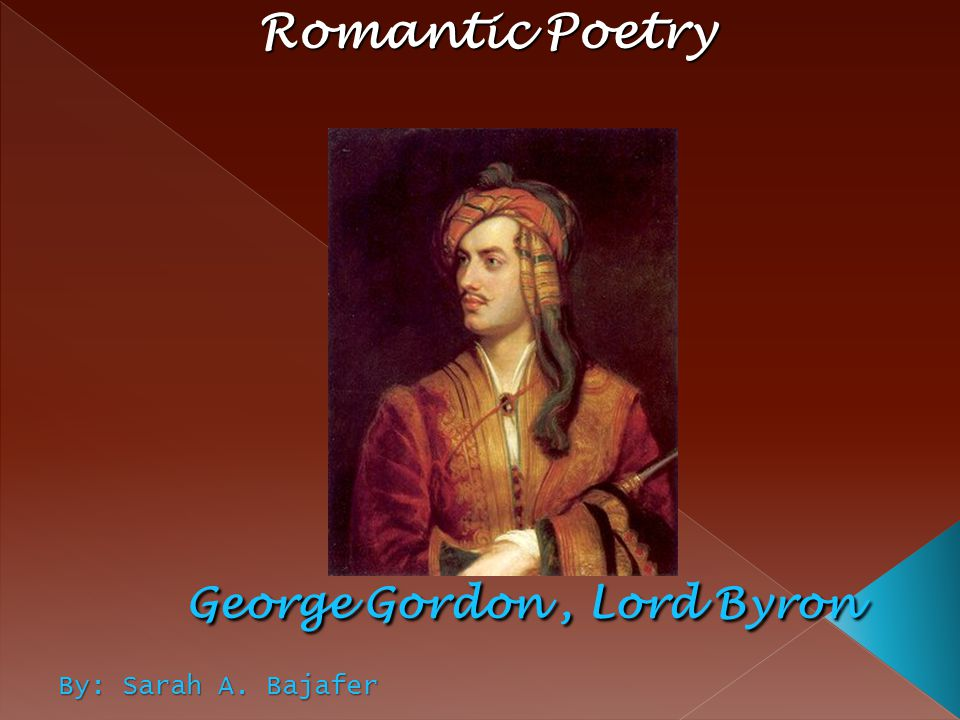Romantic Poetry George Gordon , Lord Byron By: Sarah A. Bajafer
