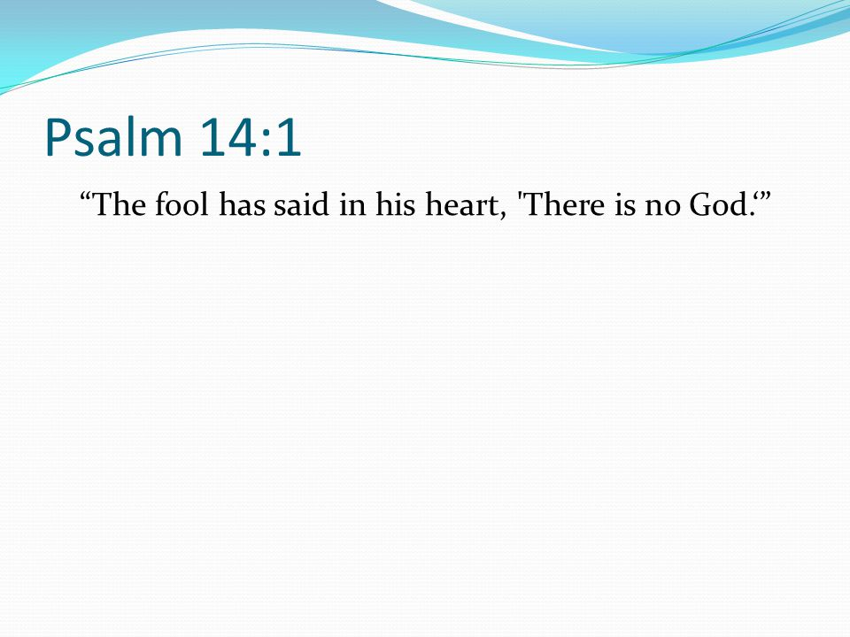 The fool has said in his heart, There is no God.'