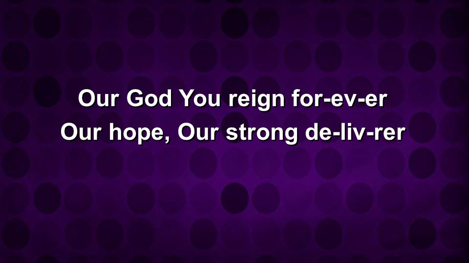 Our God You reign for-ev-er Our hope, Our strong de-liv-rer