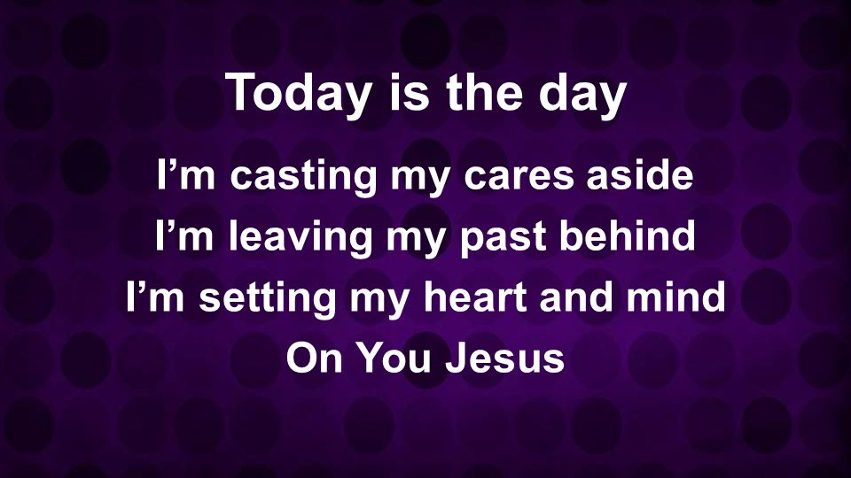 Today is the day I'm casting my cares aside I'm leaving my past behind I'm setting my heart and mind On You Jesus