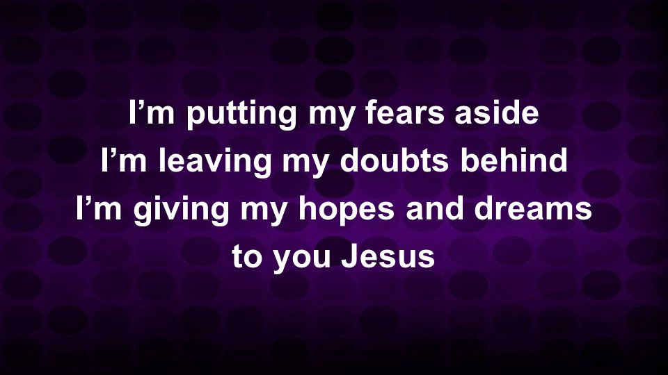 I'm putting my fears aside I'm leaving my doubts behind I'm giving my hopes and dreams to you Jesus