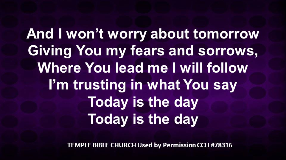 And I won't worry about tomorrow Giving You my fears and sorrows, Where You lead me I will follow I'm trusting in what You say Today is the day