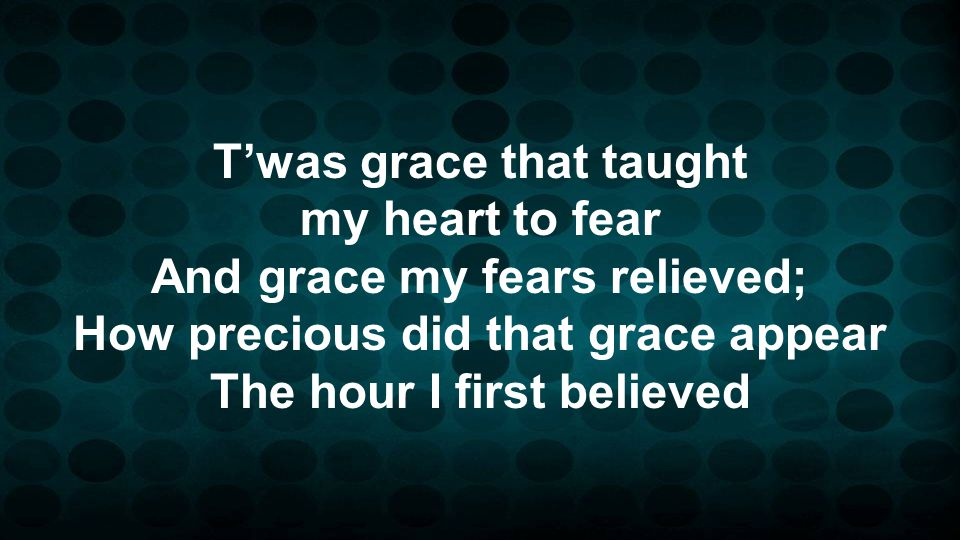 T'was grace that taught my heart to fear And grace my fears relieved; How precious did that grace appear The hour I first believed