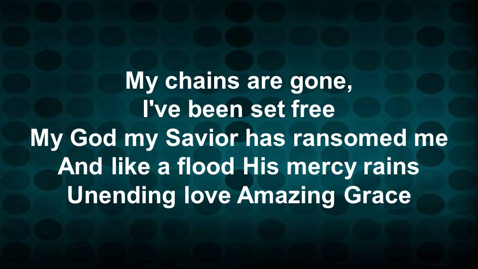 My chains are gone, I ve been set free My God my Savior has ransomed me And like a flood His mercy rains Unending love Amazing Grace