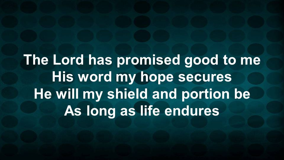 The Lord has promised good to me His word my hope secures He will my shield and portion be As long as life endures