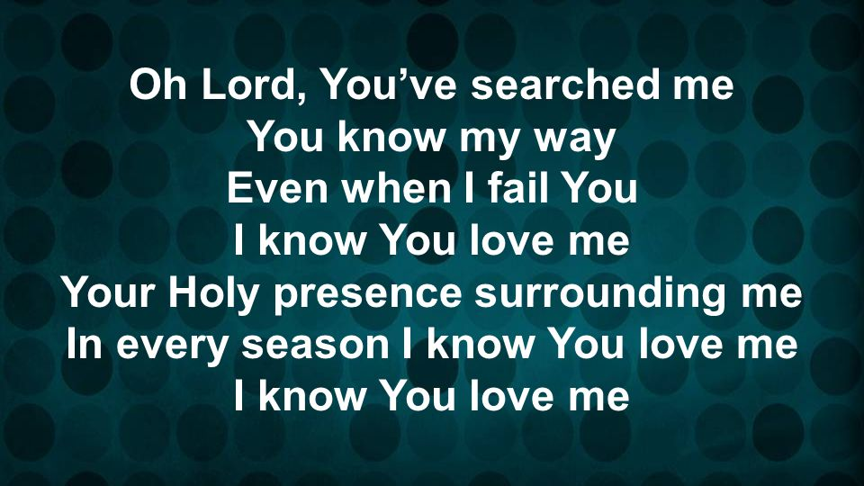 Oh Lord, You've searched me You know my way Even when I fail You
