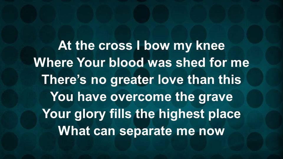 At the cross I bow my knee Where Your blood was shed for me