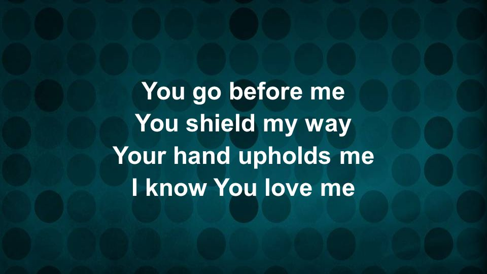 You go before me You shield my way Your hand upholds me I know You love me