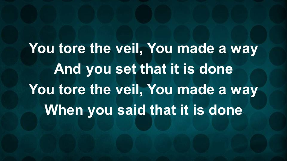 You tore the veil, You made a way And you set that it is done When you said that it is done