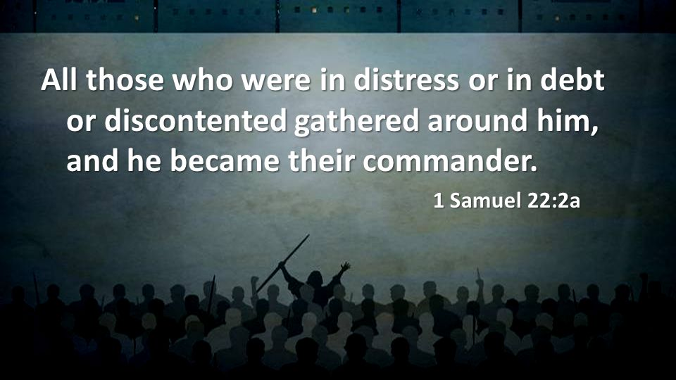 All those who were in distress or in debt or discontented gathered around him, and he became their commander.