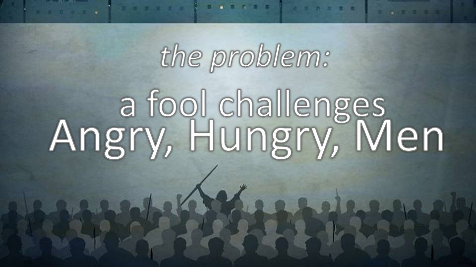 the problem: a fool challenges Angry, Hungry, Men