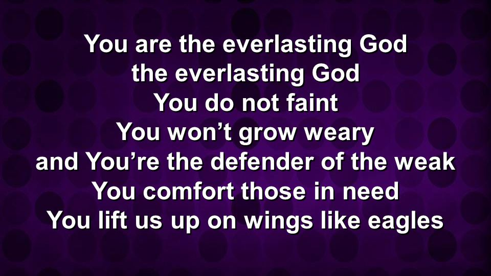 You are the everlasting God the everlasting God You do not faint You won't grow weary and You're the defender of the weak You comfort those in need You lift us up on wings like eagles