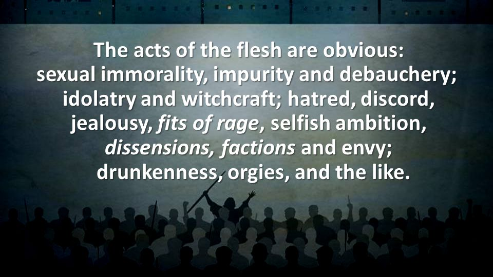 The acts of the flesh are obvious: sexual immorality, impurity and debauchery; idolatry and witchcraft; hatred, discord, jealousy, fits of rage, selfish ambition, dissensions, factions and envy; drunkenness, orgies, and the like.