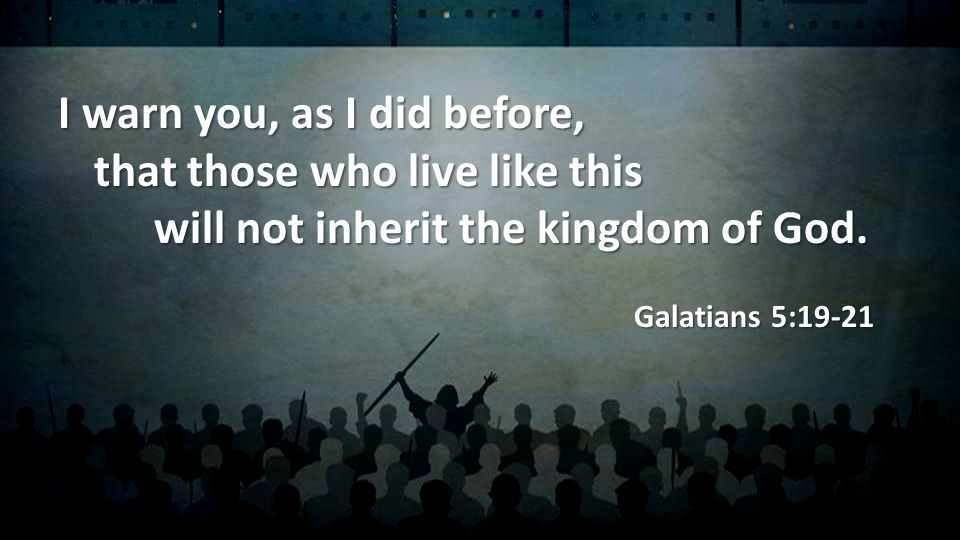 I warn you, as I did before, that those who live like this will not inherit the kingdom of God.