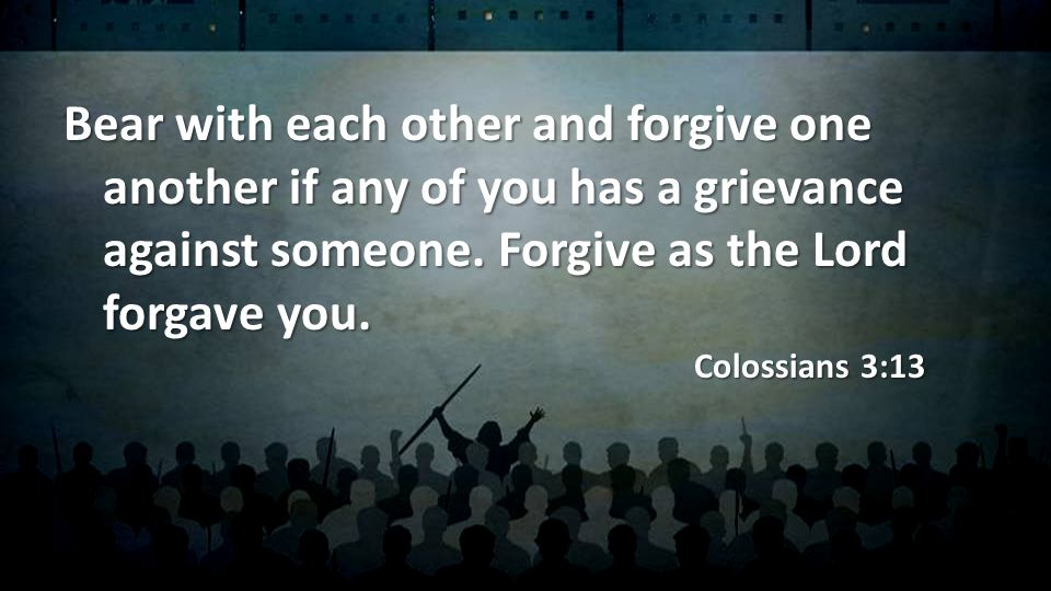 Bear with each other and forgive one another if any of you has a grievance against someone.