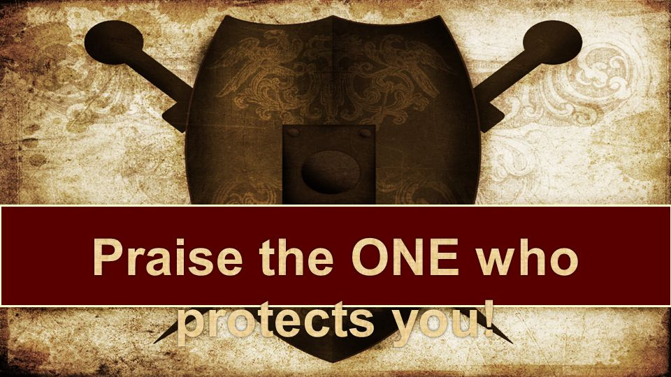 Praise the ONE who protects you!