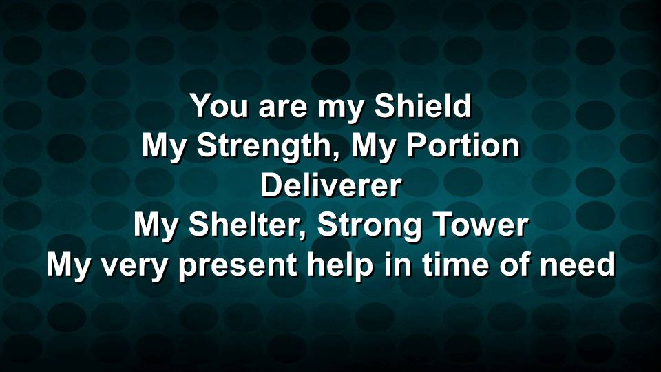 You are my Shield My Strength, My Portion Deliverer My Shelter, Strong Tower My very present help in time of need