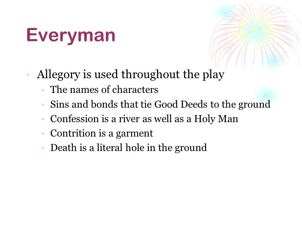Everyman Allegory is used throughout the play The names of characters