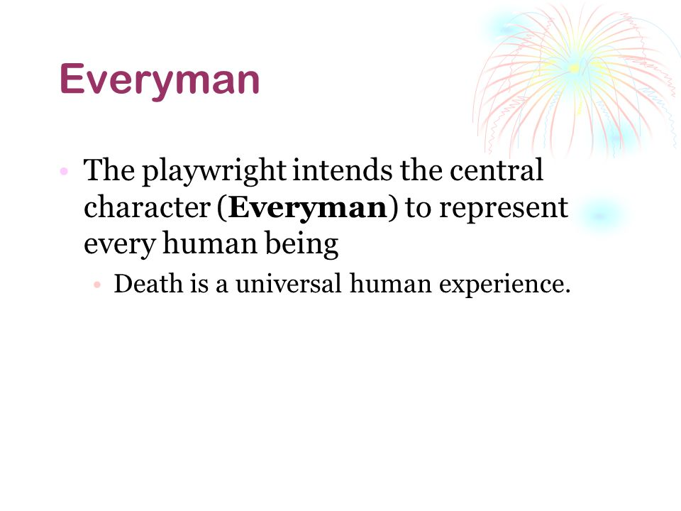 Everyman The playwright intends the central character (Everyman) to represent every human being.