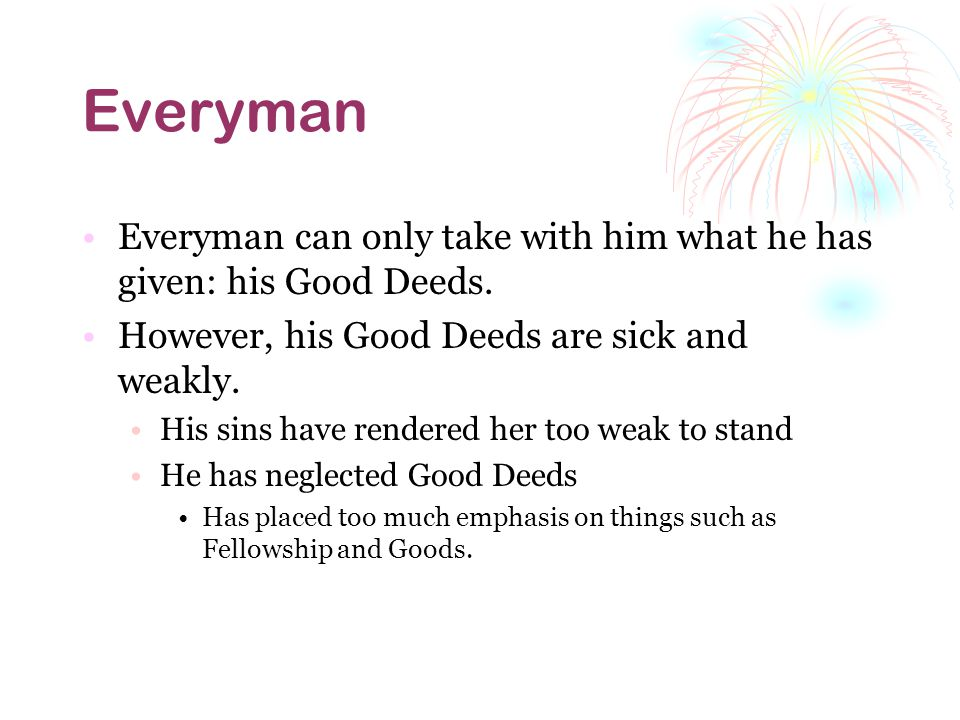 Everyman Everyman can only take with him what he has given: his Good Deeds. However, his Good Deeds are sick and weakly.